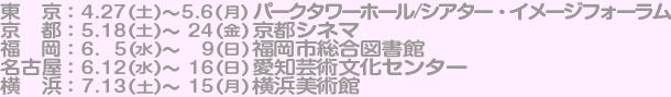 東京:4/27 [土]〜5/6 [月]パークタワーホール/シアター・イメージフォーラム,京都: 5/18 [土]〜5/24 [金] 京都シネマ,福岡: 6/5 [水]〜6/9 [日]福岡市総合図書館,名古屋: 6/12 [水]〜6/16 [日]愛知芸術文化センター,横浜:7/13[土]〜15[月]横浜美術館
