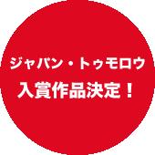 ジャパン・トゥモロウ入賞作品決定!