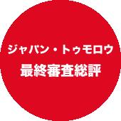 ジャパン・トゥモロウ最終審査総評